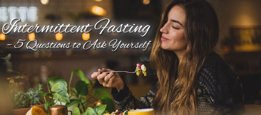 Intermittent Fasting – 5 Questions to Ask Yourself